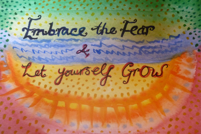 Embrace the Fear and let yourself Grow